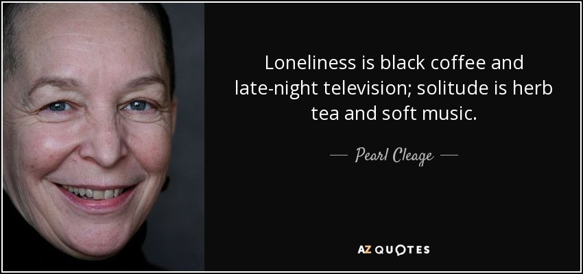 Loneliness is black coffee and late-night television; solitude is herb tea and soft music. - Pearl Cleage