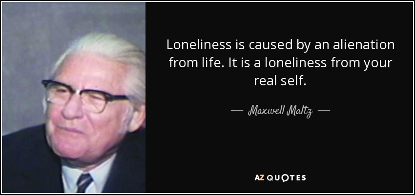 Loneliness is caused by an alienation from life. It is a loneliness from your real self. - Maxwell Maltz