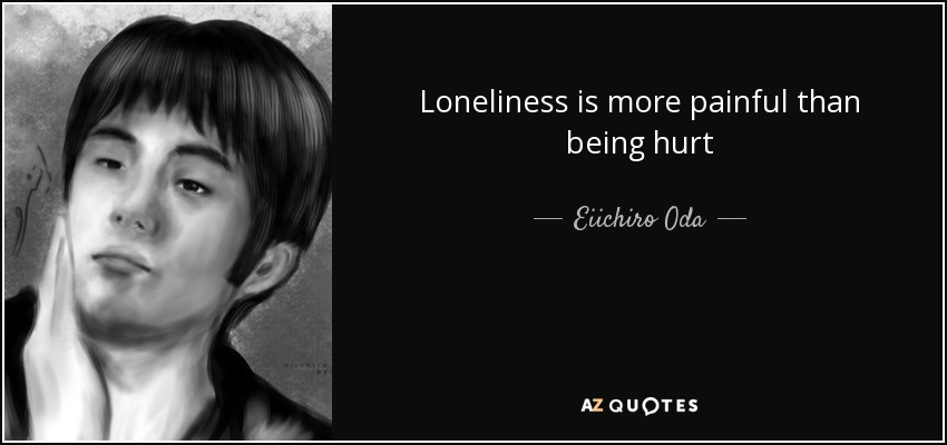 Loneliness is more painful than being hurt - Eiichiro Oda
