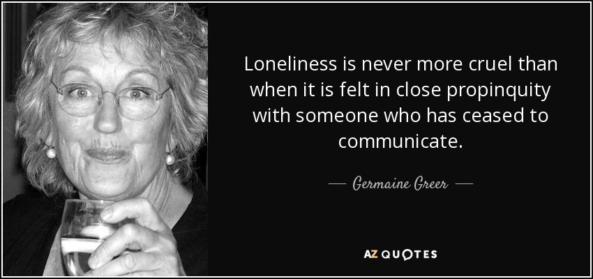 Loneliness is never more cruel than when it is felt in close propinquity with someone who has ceased to communicate. - Germaine Greer