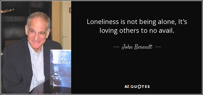 Loneliness is not being alone, It's loving others to no avail. - John Berendt