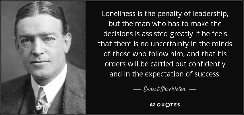 Loneliness is the penalty of leadership, but the man who has to make the decisions is assisted greatly if he feels that there is no uncertainty in the minds of those who follow him, and that his orders will be carried out confidently and in the expectation of success. - Ernest Shackleton