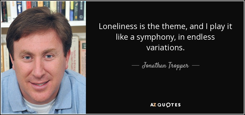 Loneliness is the theme, and I play it like a symphony, in endless variations. - Jonathan Tropper