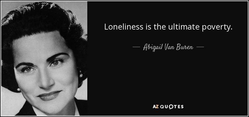 Loneliness is the ultimate poverty. - Abigail Van Buren