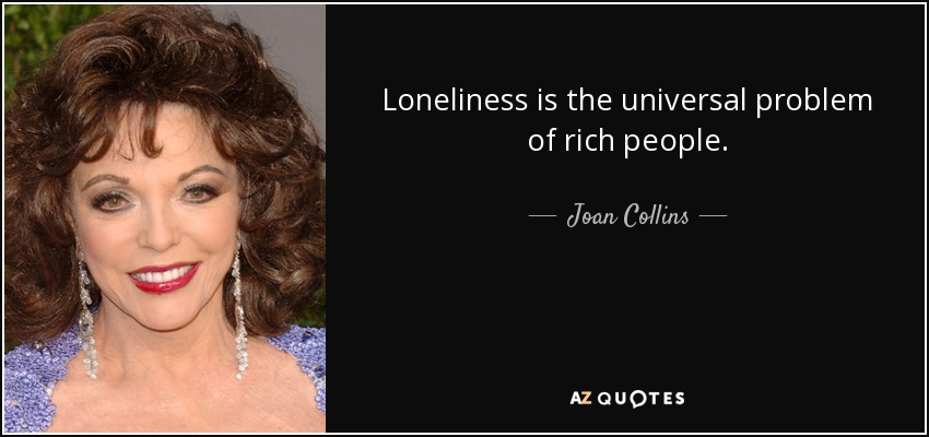 Loneliness is the universal problem of rich people. - Joan Collins