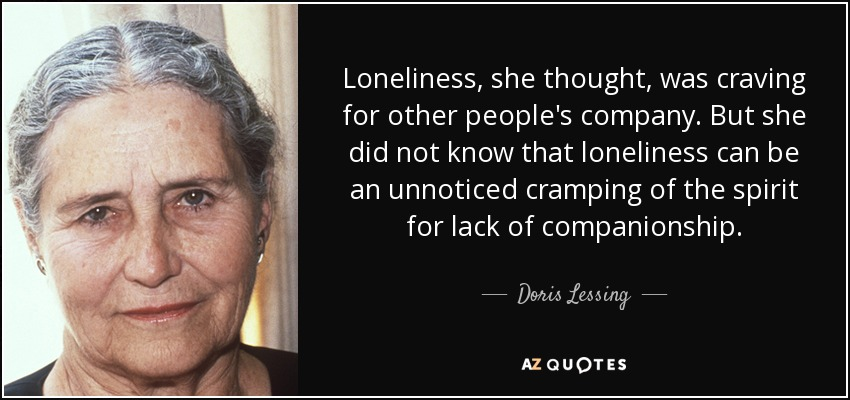 Loneliness, she thought, was craving for other people's company. But she did not know that loneliness can be an unnoticed cramping of the spirit for lack of companionship. - Doris Lessing