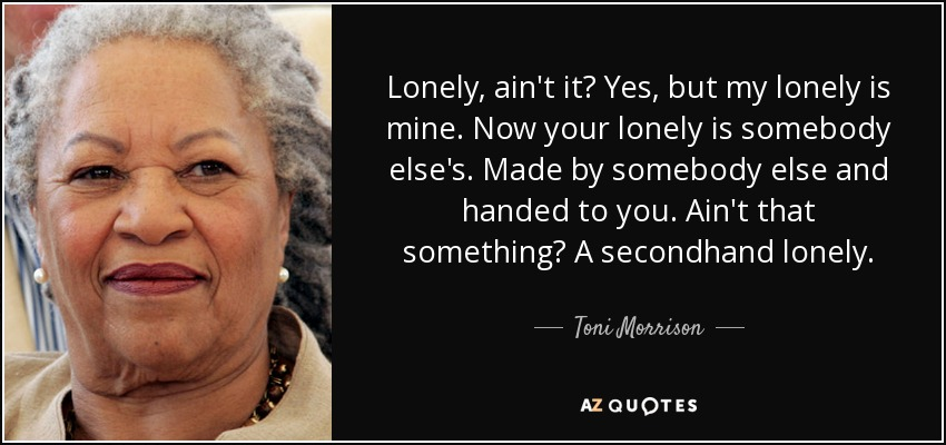 Lonely, ain't it? Yes, but my lonely is mine. Now your lonely is somebody else's. Made by somebody else and handed to you. Ain't that something? A secondhand lonely. - Toni Morrison
