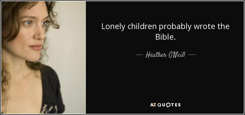 Lonely children probably wrote the Bible. - Heather O'Neill