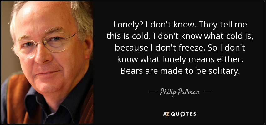 Lonely? I don't know. They tell me this is cold. I don't know what cold is, because I don't freeze. So I don't know what lonely means either. Bears are made to be solitary. - Philip Pullman