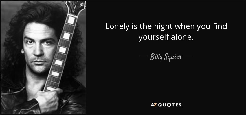 Lonely is the night when you find yourself alone. - Billy Squier