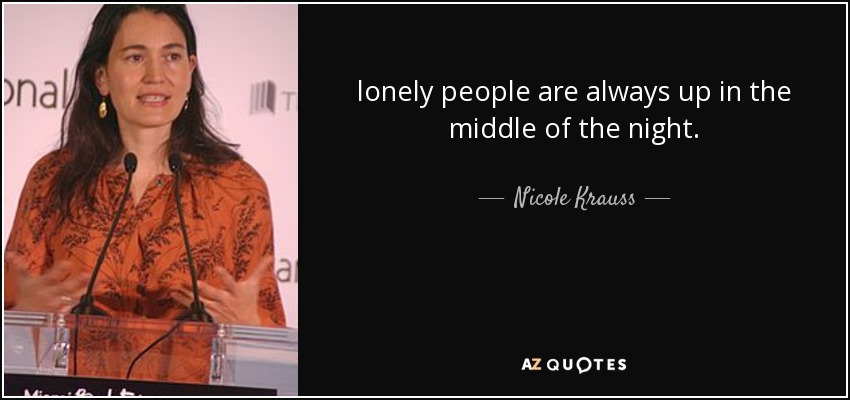 lonely people are always up in the middle of the night. - Nicole Krauss