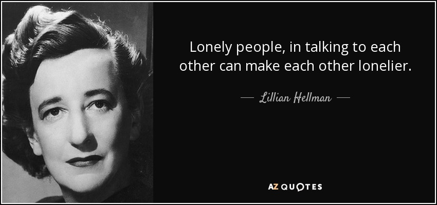 Lonely people, in talking to each other can make each other lonelier. - Lillian Hellman