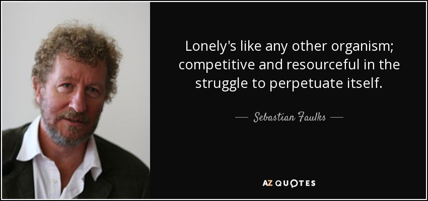 Lonely's like any other organism; competitive and resourceful in the struggle to perpetuate itself. - Sebastian Faulks