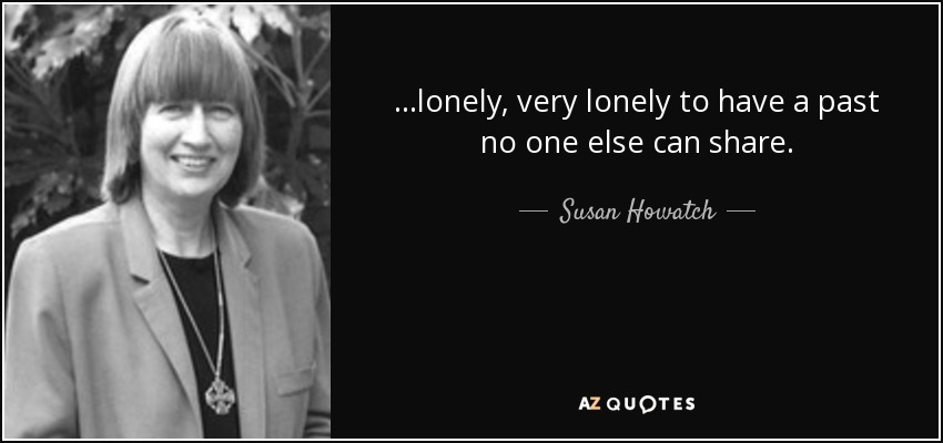 ...lonely, very lonely to have a past no one else can share. - Susan Howatch