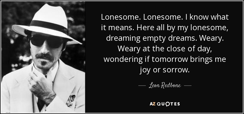 Lonesome. Lonesome. I know what it means. Here all by my lonesome, dreaming empty dreams. Weary. Weary at the close of day, wondering if tomorrow brings me joy or sorrow. - Leon Redbone