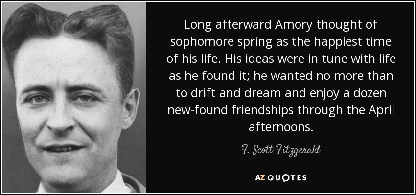 Long afterward Amory thought of sophomore spring as the happiest time of his life. His ideas were in tune with life as he found it; he wanted no more than to drift and dream and enjoy a dozen new-found friendships through the April afternoons. - F. Scott Fitzgerald