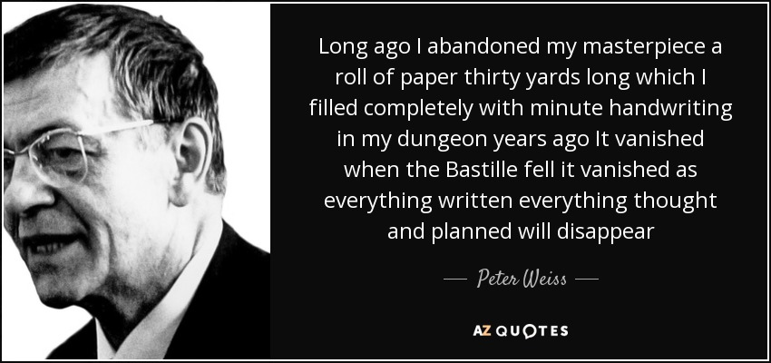Long ago I abandoned my masterpiece a roll of paper thirty yards long which I filled completely with minute handwriting in my dungeon years ago It vanished when the Bastille fell it vanished as everything written everything thought and planned will disappear - Peter Weiss