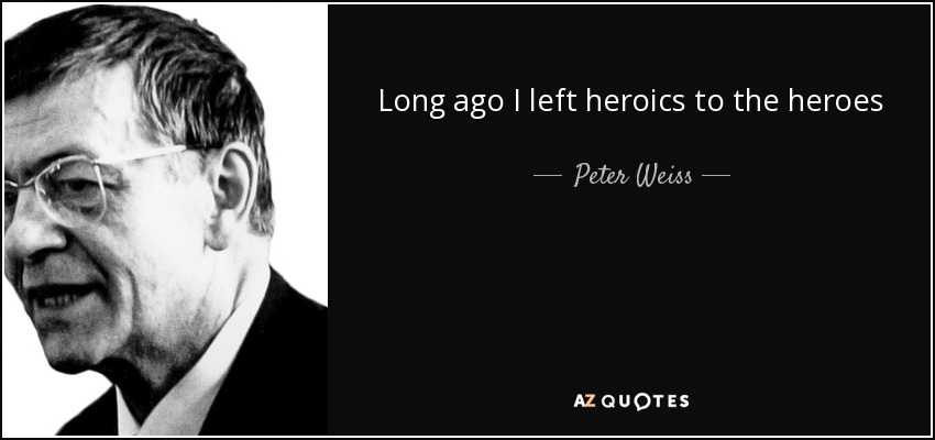 Long ago I left heroics to the heroes - Peter Weiss
