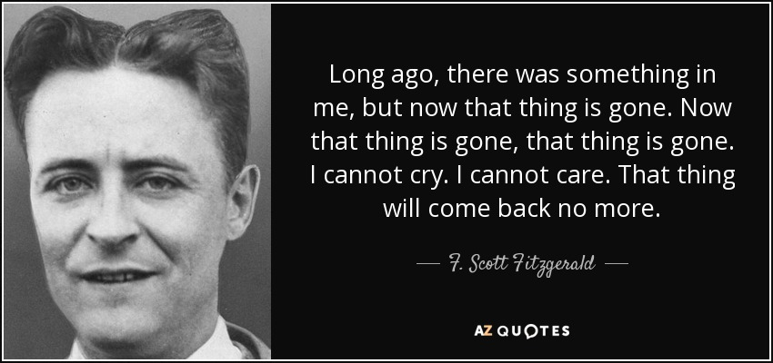 Long ago, there was something in me, but now that thing is gone. Now that thing is gone, that thing is gone. I cannot cry. I cannot care. That thing will come back no more. - F. Scott Fitzgerald