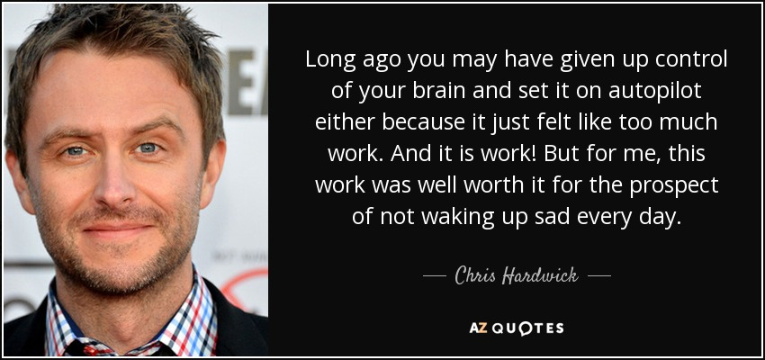 Long ago you may have given up control of your brain and set it on autopilot either because it just felt like too much work. And it is work! But for me, this work was well worth it for the prospect of not waking up sad every day. - Chris Hardwick