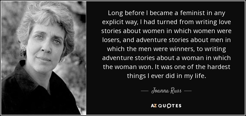 Long before I became a feminist in any explicit way, I had turned from writing love stories about women in which women were losers, and adventure stories about men in which the men were winners, to writing adventure stories about a woman in which the woman won. It was one of the hardest things I ever did in my life. - Joanna Russ
