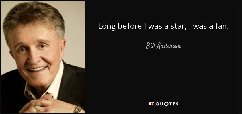 Long before I was a star, I was a fan. - Bill Anderson