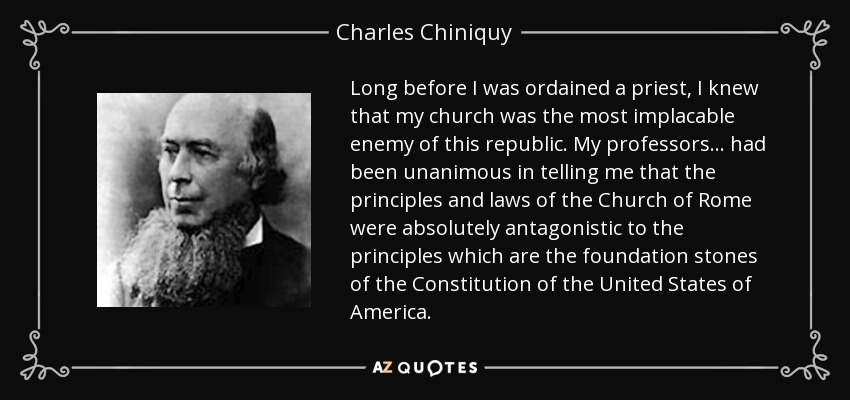 Long before I was ordained a priest, I knew that my church was the most implacable enemy of this republic. My professors ... had been unanimous in telling me that the principles and laws of the Church of Rome were absolutely antagonistic to the principles which are the foundation stones of the Constitution of the United States of America. - Charles Chiniquy