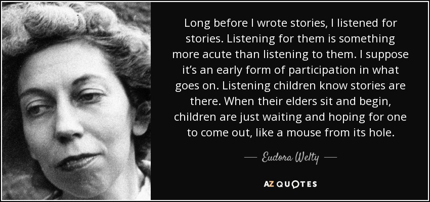 Long before I wrote stories, I listened for stories. Listening for them is something more acute than listening to them. I suppose it's an early form of participation in what goes on. Listening children know stories are there. When their elders sit and begin, children are just waiting and hoping for one to come out, like a mouse from its hole. - Eudora Welty