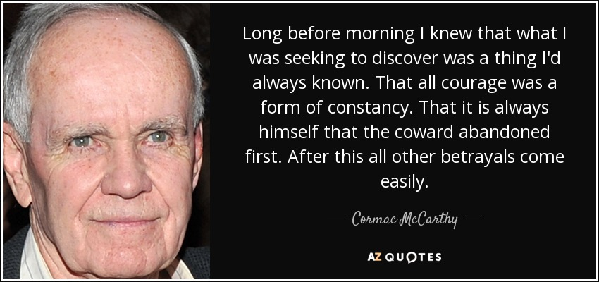 Long before morning I knew that what I was seeking to discover was a thing I'd always known. That all courage was a form of constancy. That it is always himself that the coward abandoned first. After this all other betrayals come easily. - Cormac McCarthy