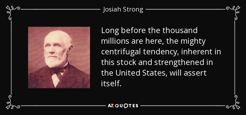 Long before the thousand millions are here, the mighty centrifugal tendency, inherent in this stock and strengthened in the United States, will assert itself. - Josiah Strong
