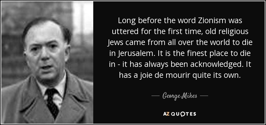 Long before the word Zionism was uttered for the first time, old religious Jews came from all over the world to die in Jerusalem. It is the finest place to die in - it has always been acknowledged. It has a joie de mourir quite its own. - George Mikes