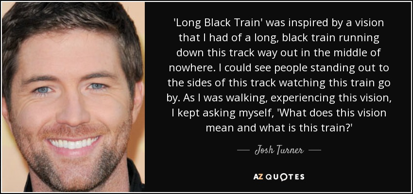 'Long Black Train' was inspired by a vision that I had of a long, black train running down this track way out in the middle of nowhere. I could see people standing out to the sides of this track watching this train go by. As I was walking, experiencing this vision, I kept asking myself, 'What does this vision mean and what is this train?' - Josh Turner