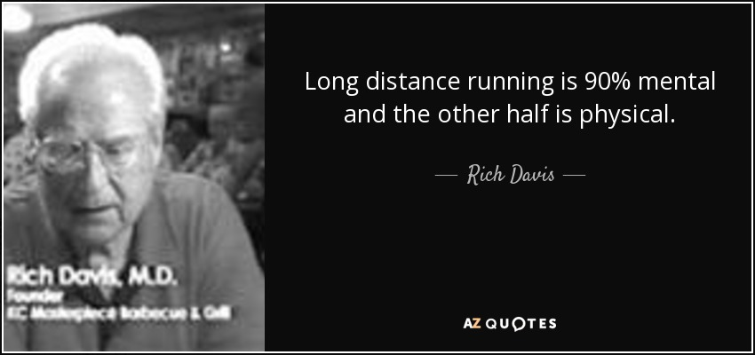 Long distance running is 90% mental and the other half is physical. - Rich Davis