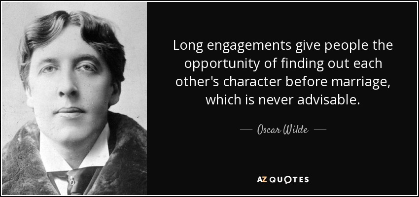 Long engagements give people the opportunity of finding out each other's character before marriage, which is never advisable. - Oscar Wilde