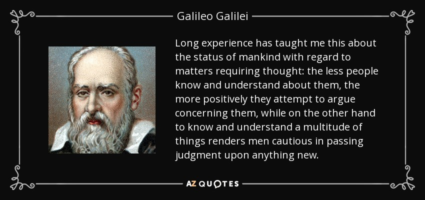 Long experience has taught me this about the status of mankind with regard to matters requiring thought: the less people know and understand about them, the more positively they attempt to argue concerning them, while on the other hand to know and understand a multitude of things renders men cautious in passing judgment upon anything new. - Galileo Galilei