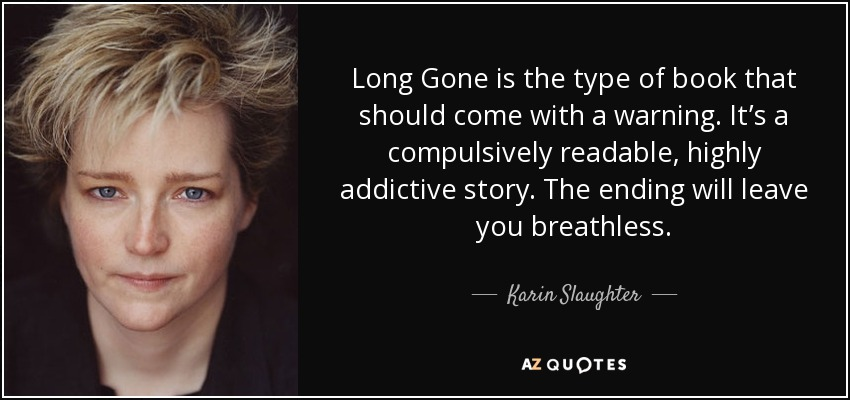 Long Gone is the type of book that should come with a warning. It's a compulsively readable, highly addictive story. The ending will leave you breathless. - Karin Slaughter