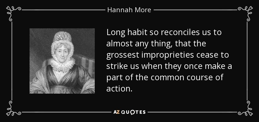 Long habit so reconciles us to almost any thing, that the grossest improprieties cease to strike us when they once make a part of the common course of action. - Hannah More