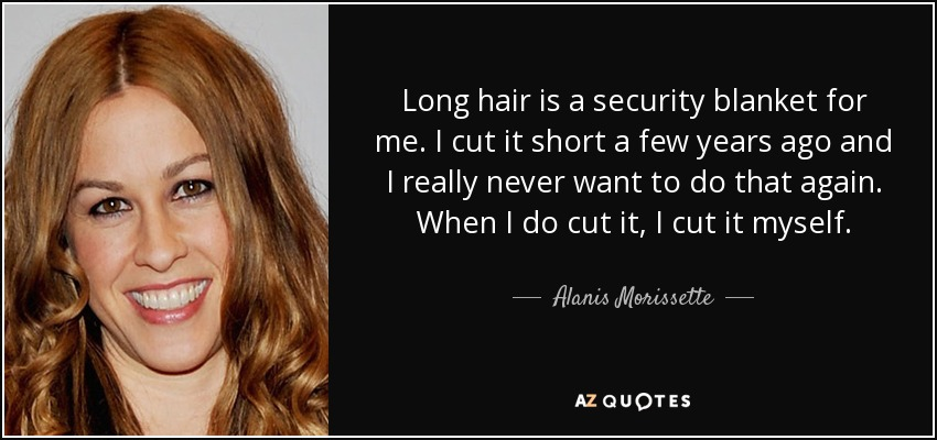 Long hair is a security blanket for me. I cut it short a few years ago and I really never want to do that again. When I do cut it, I cut it myself. - Alanis Morissette