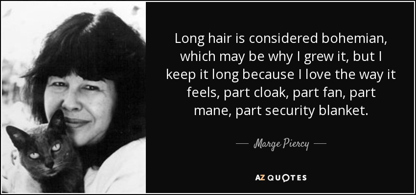 Long hair is considered bohemian, which may be why I grew it, but I keep it long because I love the way it feels, part cloak, part fan, part mane, part security blanket. - Marge Piercy