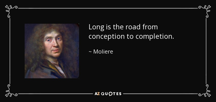 Long is the road from conception to completion. - Moliere