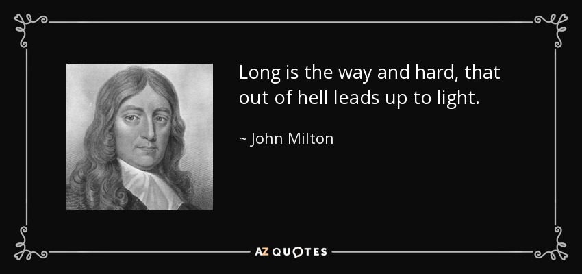 Long is the way and hard, that out of hell leads up to light. - John Milton