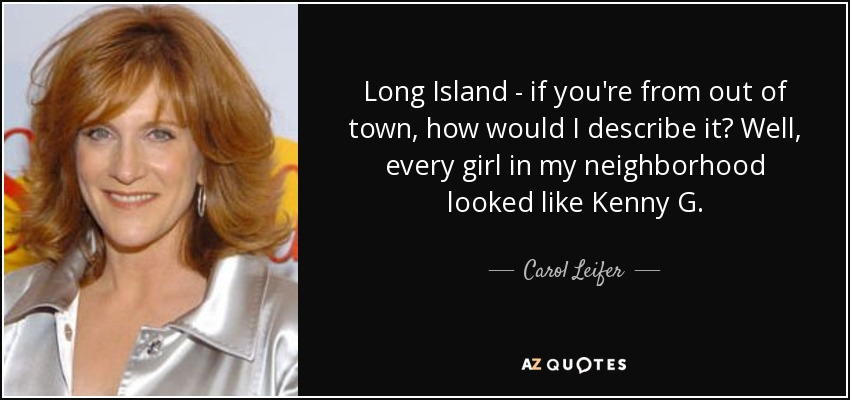 Long Island - if you're from out of town, how would I describe it? Well, every girl in my neighborhood looked like Kenny G. - Carol Leifer