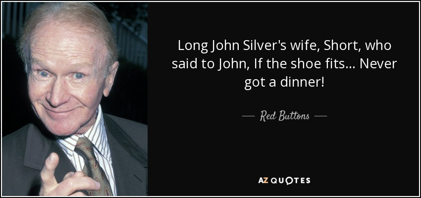 Long John Silver's wife, Short, who said to John, If the shoe fits... Never got a dinner! - Red Buttons