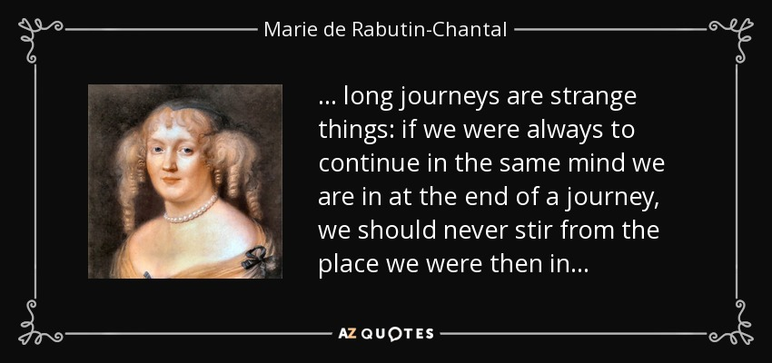 . . . long journeys are strange things: if we were always to continue in the same mind we are in at the end of a journey, we should never stir from the place we were then in . . . - Marie de Rabutin-Chantal, marquise de Sevigne