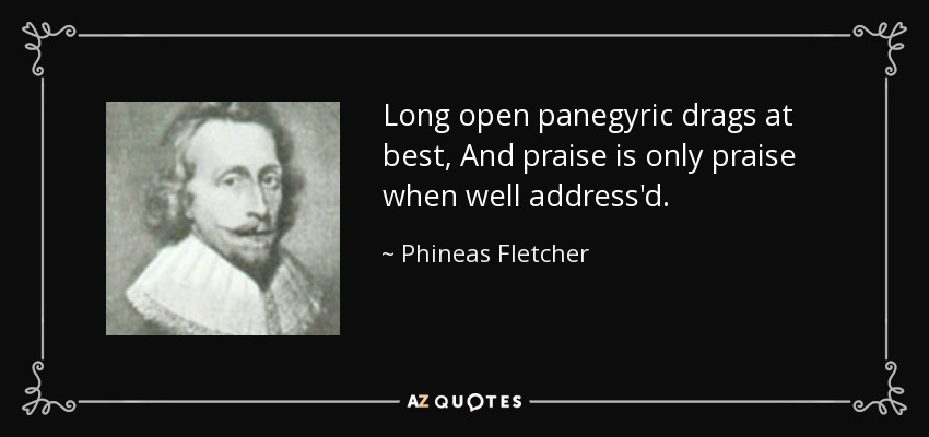 Long open panegyric drags at best, And praise is only praise when well address'd. - Phineas Fletcher