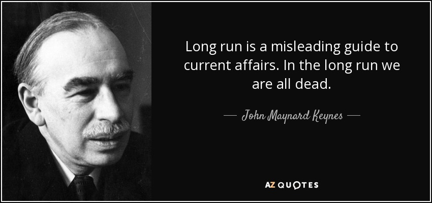 Long run is a misleading guide to current affairs. In the long run we are all dead. - John Maynard Keynes