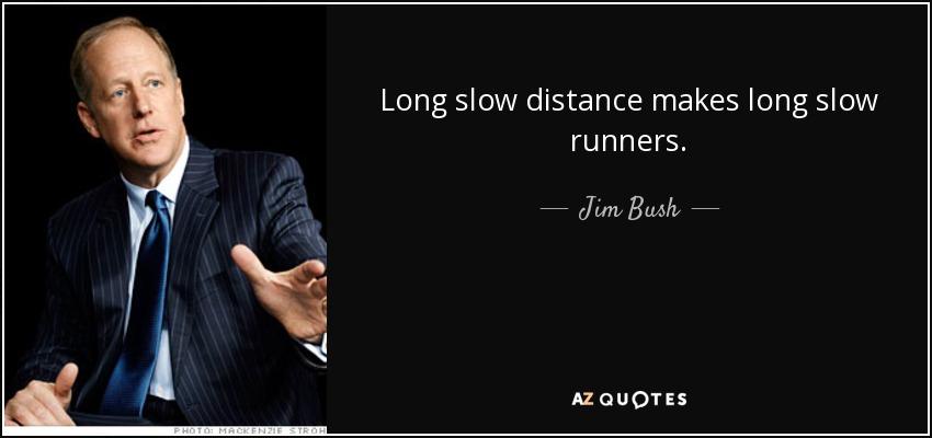 Long slow distance makes long slow runners. - Jim Bush