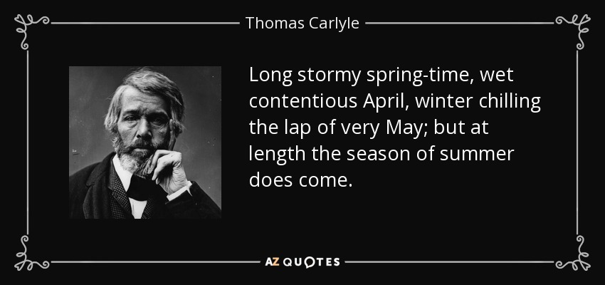 Long stormy spring-time, wet contentious April, winter chilling the lap of very May; but at length the season of summer does come. - Thomas Carlyle