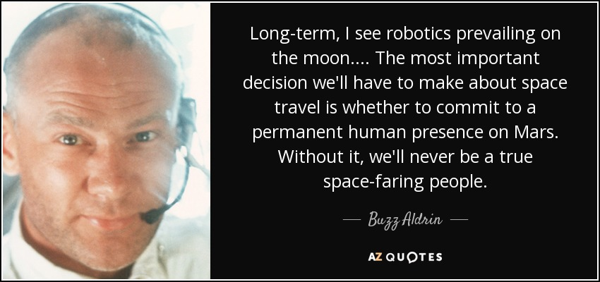 Long-term, I see robotics prevailing on the moon. . . . The most important decision we'll have to make about space travel is whether to commit to a permanent human presence on Mars. Without it, we'll never be a true space-faring people. - Buzz Aldrin