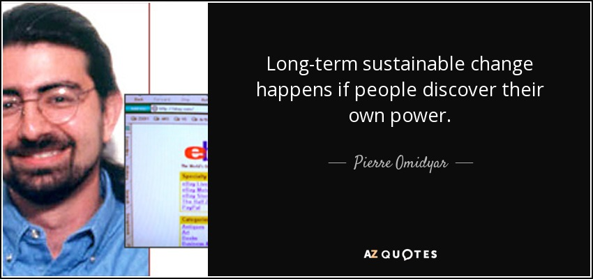 Long-term sustainable change happens if people discover their own power. - Pierre Omidyar